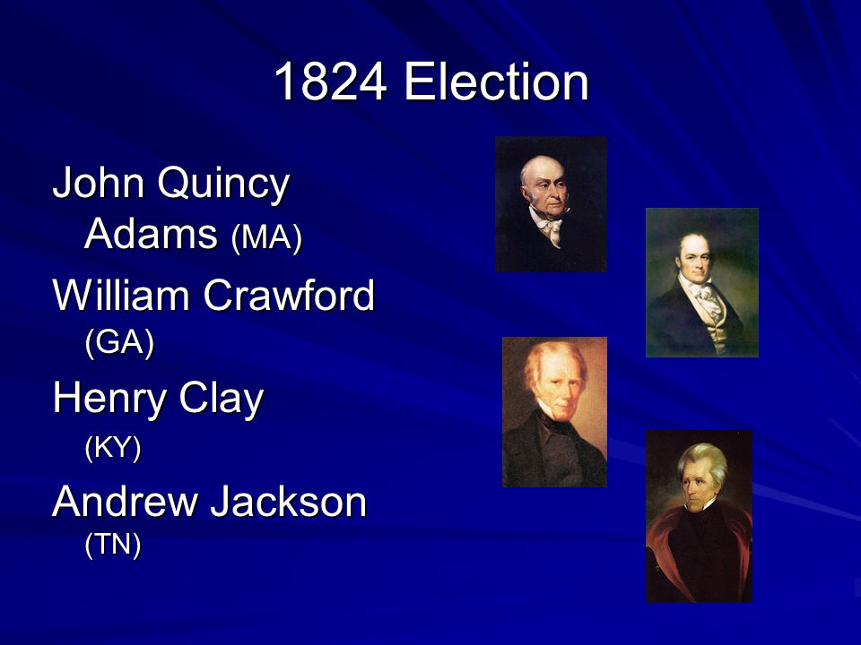 1824 Election John Quincy Adams (MA) William Crawford (GA) Henry Clay (KY) Andrew Jackson (TN)