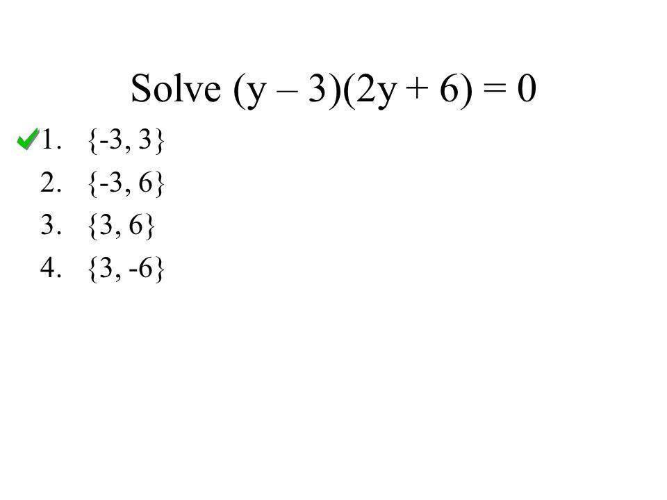 Solve (y – 3)(2y + 6) = 0 1.{-3, 3} 2.{-3, 6} 3.{3, 6} 4.{3, -6}