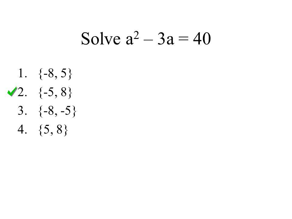 Solve a 2 – 3a = 40 1.{-8, 5} 2.{-5, 8} 3.{-8, -5} 4.{5, 8}