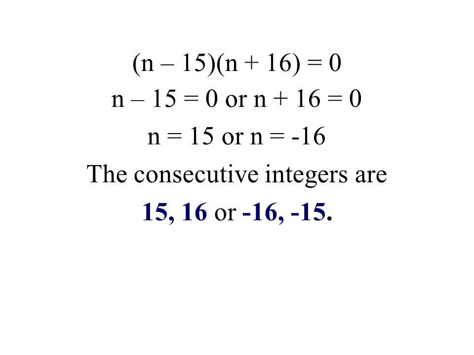 (n – 15)(n + 16) = 0 n – 15 = 0 or n + 16 = 0 n = 15 or n = -16 The consecutive integers are 15, 16 or -16, -15.