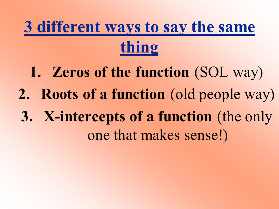3 different ways to say the same thing 1.Zeros of the function (SOL way) 2.Roots of a function (old people way) 3.X-intercepts of a function (the only one that makes sense!)