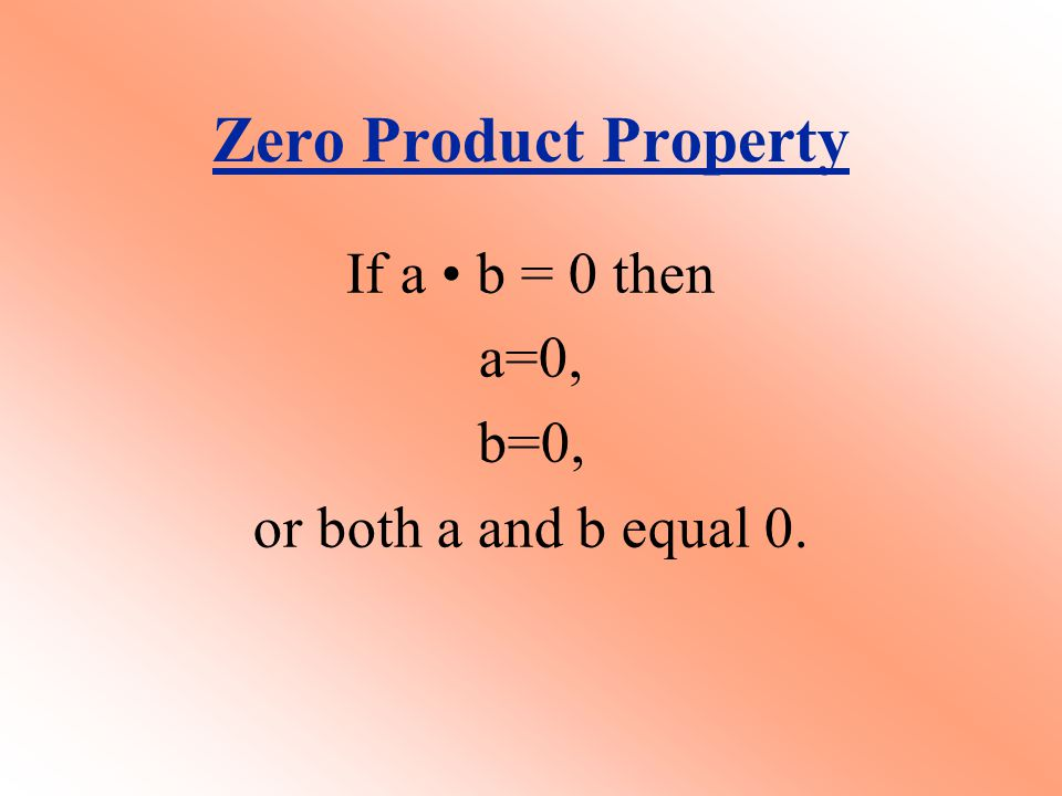 Zero Product Property If a b = 0 then a=0, b=0, or both a and b equal 0.