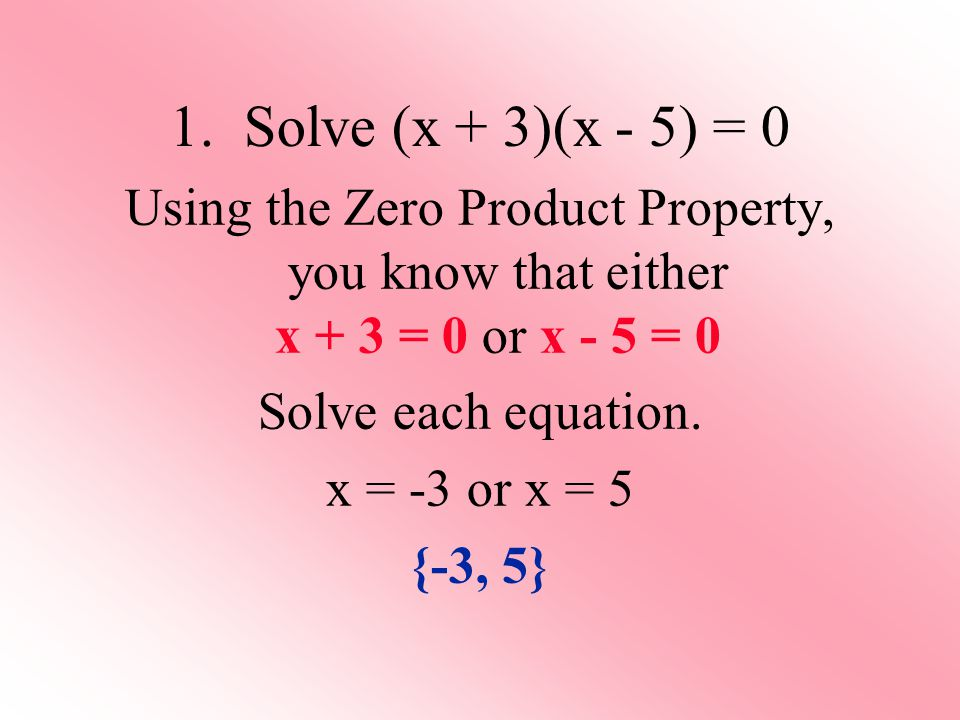 Using the Zero Product Property, you know that either x + 3 = 0 or x - 5 = 0 Solve each equation.
