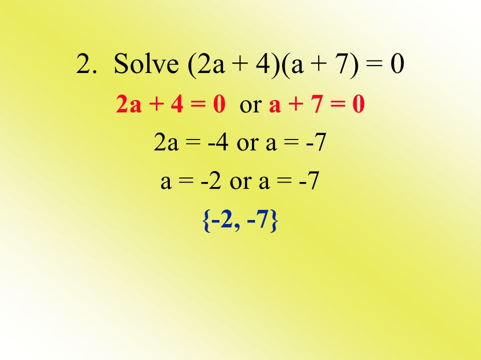 2. Solve (2a + 4)(a + 7) = 0 2a + 4 = 0 or a + 7 = 0 2a = -4 or a = -7 a = -2 or a = -7 {-2, -7}