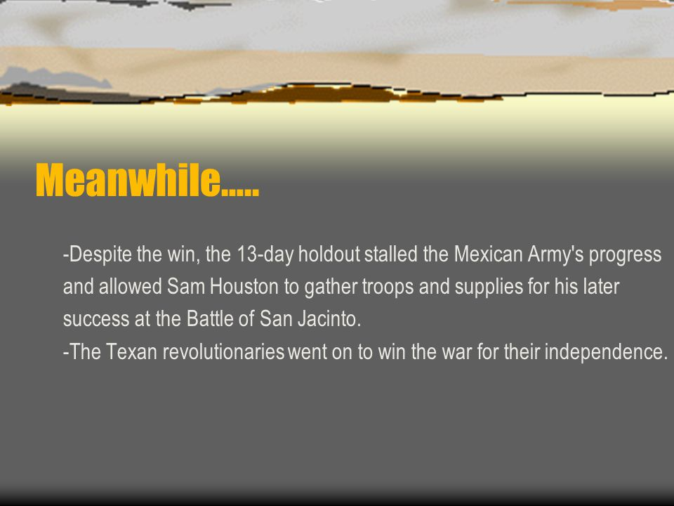 Meanwhile….. -Despite the win, the 13-day holdout stalled the Mexican Army's progress and allowed Sam Houston to gather troops and supplies for his la