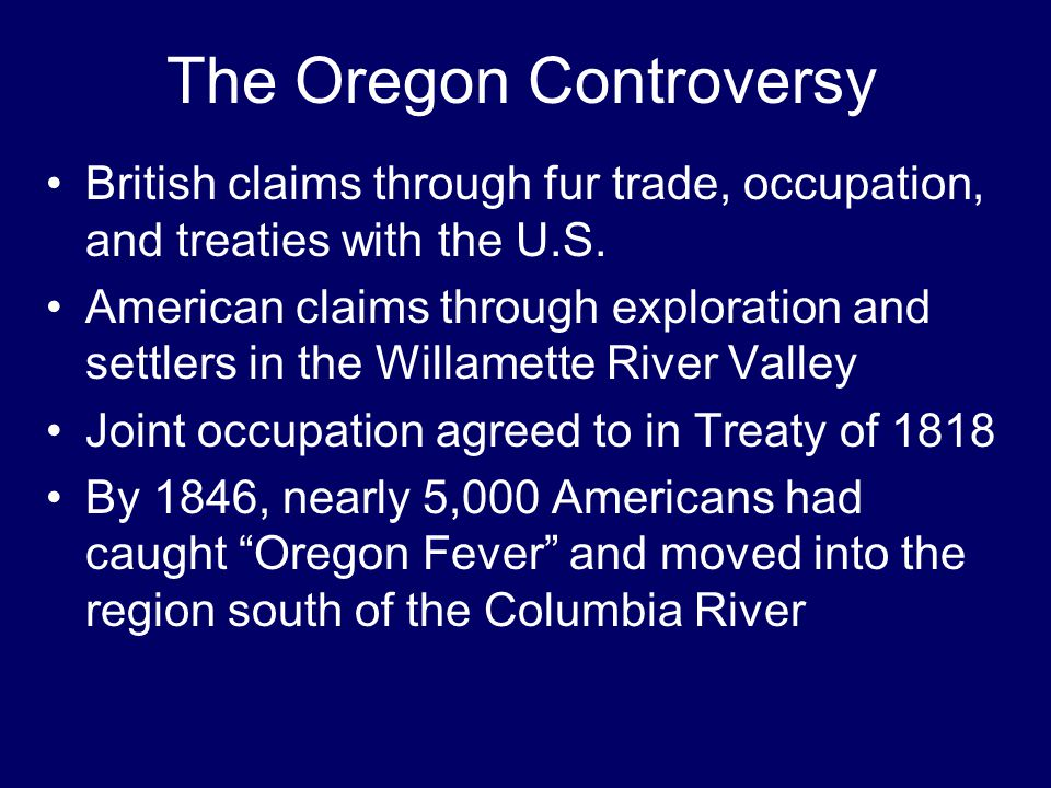 The Oregon Controversy British claims through fur trade, occupation, and treaties with the U.S. American claims through exploration and settlers in th