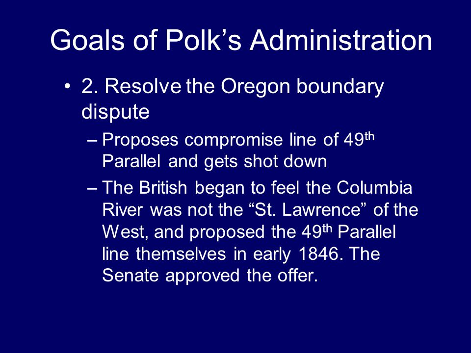 Goals of Polk's Administration 2. Resolve the Oregon boundary dispute –Proposes compromise line of 49 th Parallel and gets shot down –The British bega