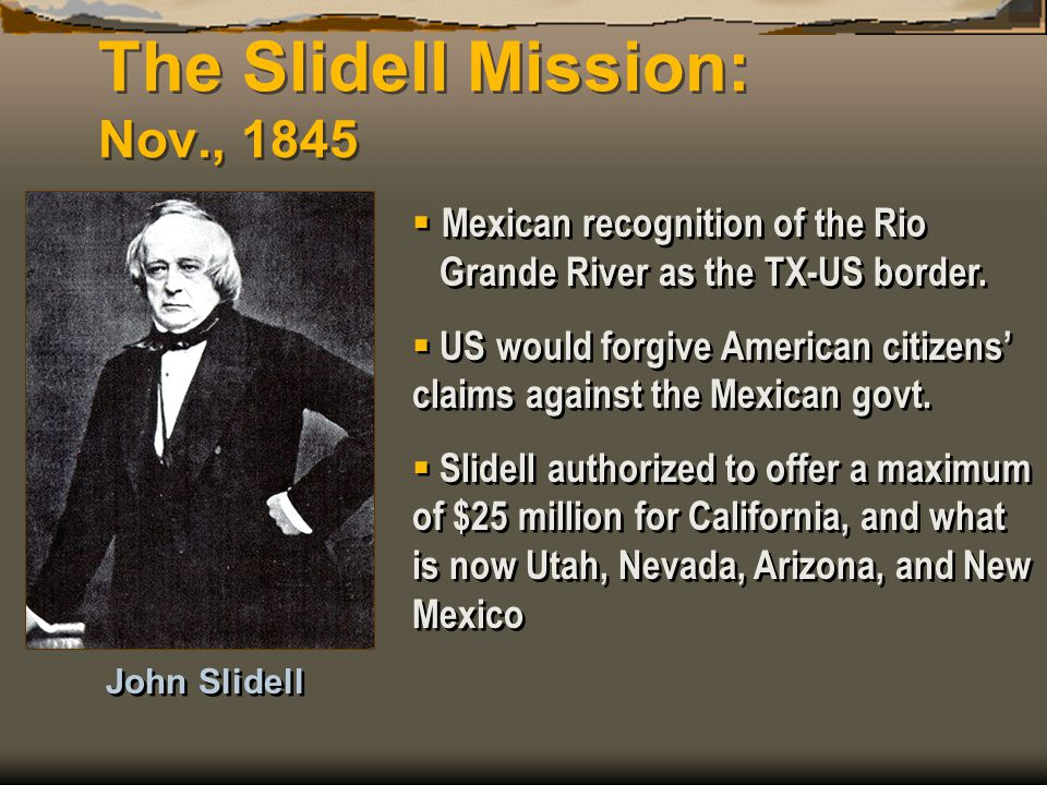 The Slidell Mission: Nov., 1845  Mexican recognition of the Rio Grande River as the TX-US border.  US would forgive American citizens' claims agains