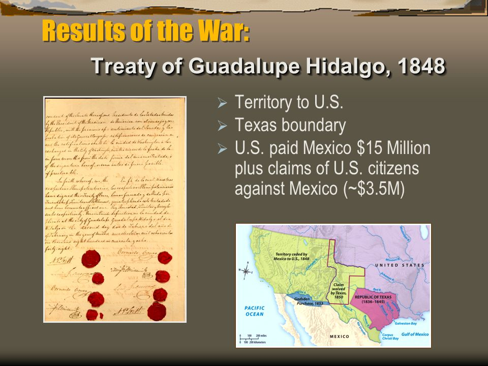 Treaty of Guadalupe Hidalgo, 1848 Results of the War: Treaty of Guadalupe Hidalgo, 1848  Territory to U.S.  Texas boundary  U.S. paid Mexico $15 Mi