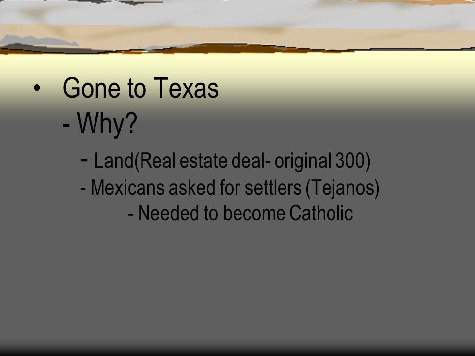 Gone to Texas - Why? - Land(Real estate deal- original 300) - Mexicans asked for settlers (Tejanos) - Needed to become Catholic