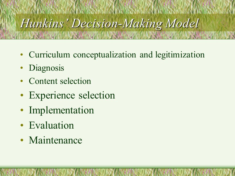 Naturalistic Model (Glatthorn) Assess the alternatives Stake out the territory Develop a constituency Build a knowledge base Block in the unit Plan quality learning experiences Develop the course examination Develop the learning scenarios