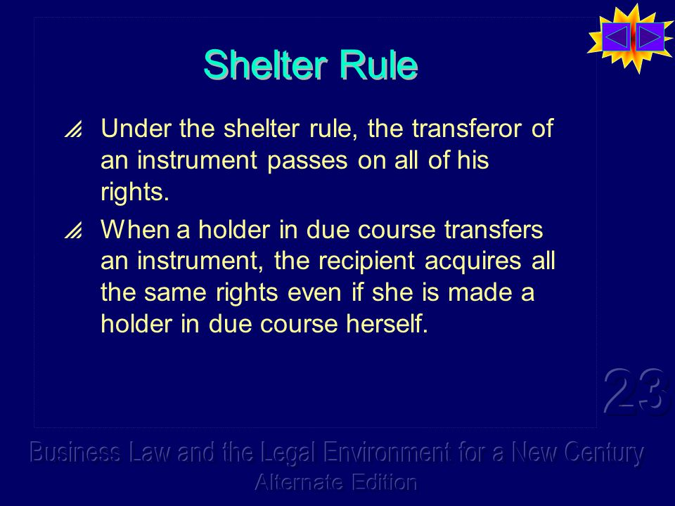 Shelter Rule  Under the shelter rule, the transferor of an instrument passes on all of his rights.