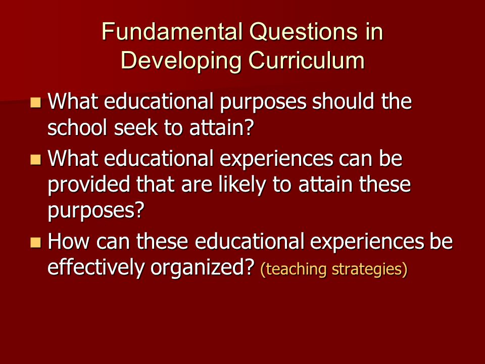 Fundamental Questions in Developing Curriculum What educational purposes should the school seek to attain? What educational purposes should the school