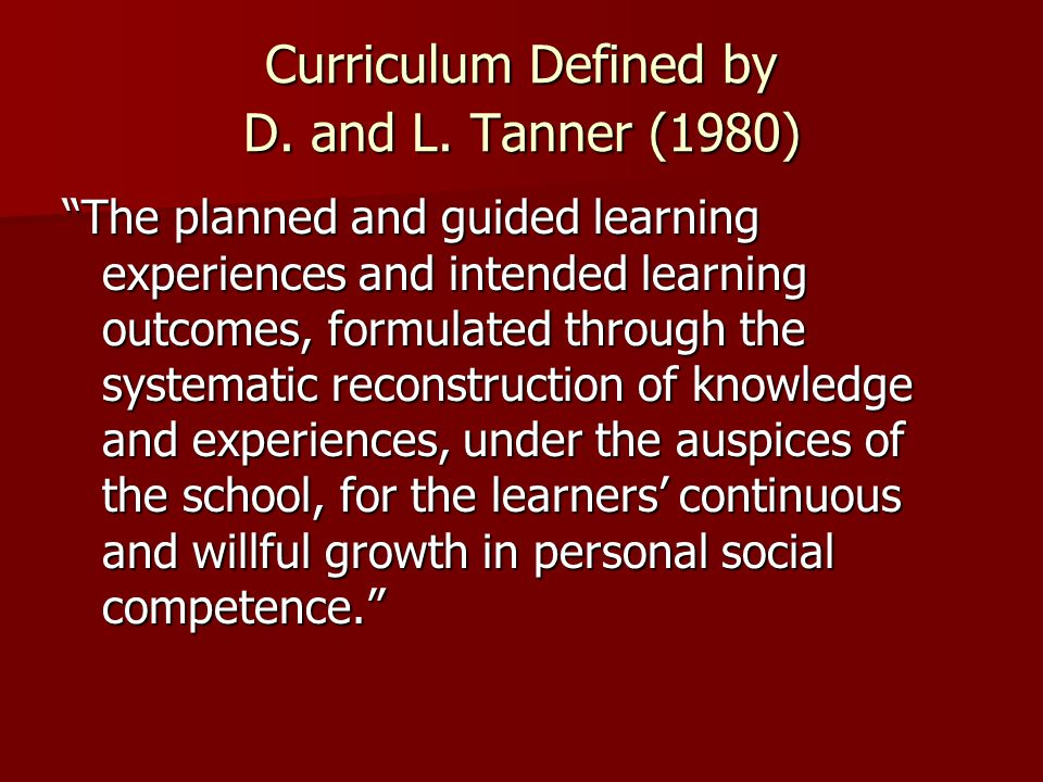 """Curriculum Defined by D. and L. Tanner (1980) """"The planned and guided learning experiences and intended learning outcomes, formulated through the syst"""