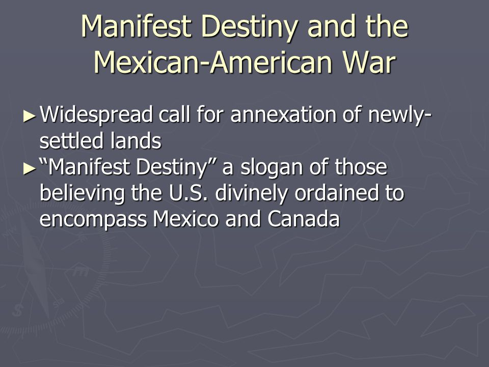 """Manifest Destiny and the Mexican-American War ► Widespread call for annexation of newly- settled lands ► """"Manifest Destiny"""" a slogan of those believin"""