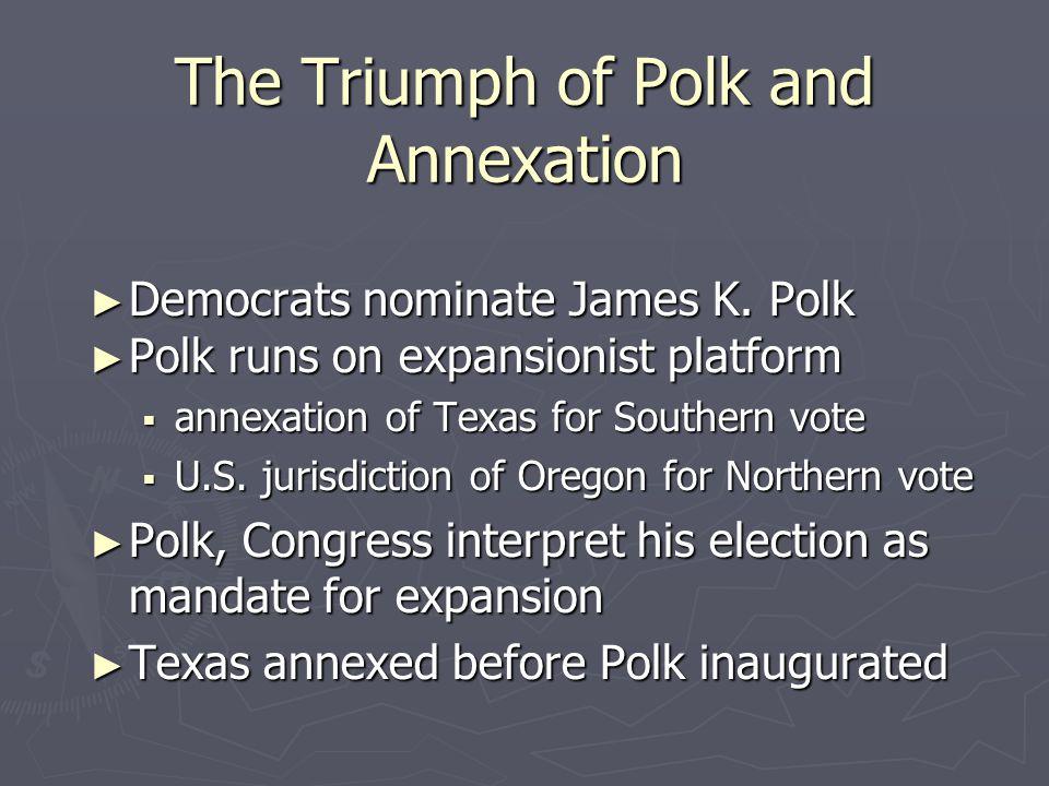 The Triumph of Polk and Annexation ► Democrats nominate James K. Polk ► Polk runs on expansionist platform  annexation of Texas for Southern vote  U