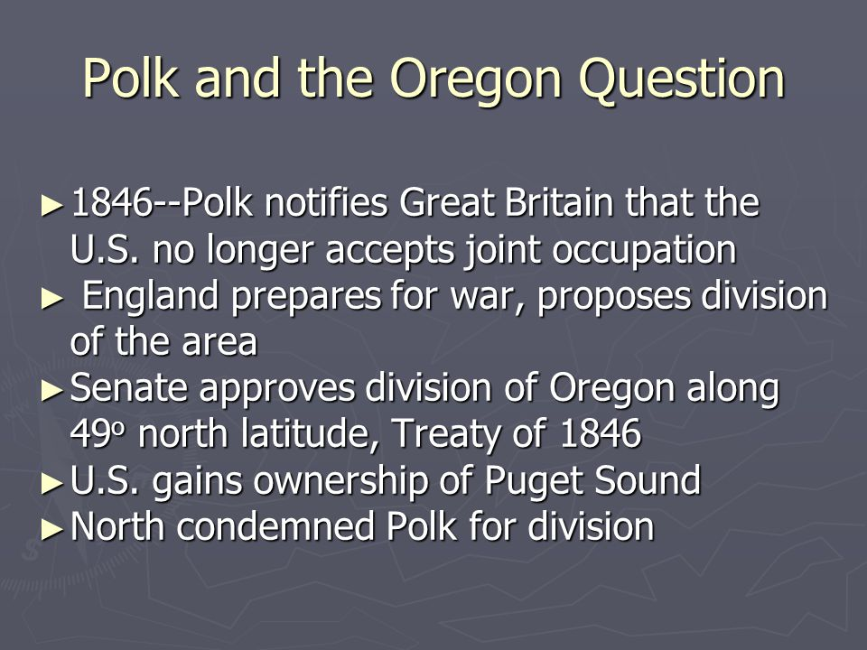 Polk and the Oregon Question ► 1846--Polk notifies Great Britain that the U.S. no longer accepts joint occupation ► England prepares for war, proposes