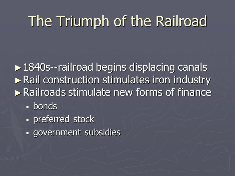 The Triumph of the Railroad ► 1840s--railroad begins displacing canals ► Rail construction stimulates iron industry ► Railroads stimulate new forms of