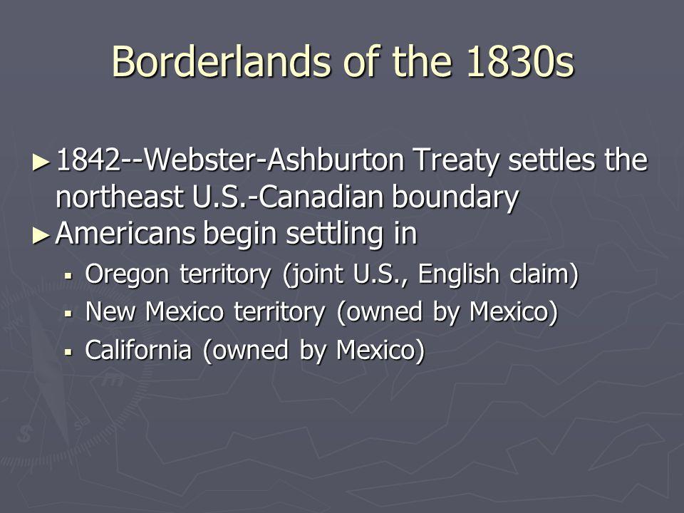 Borderlands of the 1830s ► 1842--Webster-Ashburton Treaty settles the northeast U.S.-Canadian boundary ► Americans begin settling in  Oregon territor