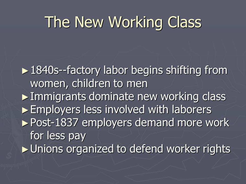 The New Working Class ► 1840s--factory labor begins shifting from women, children to men ► Immigrants dominate new working class ► Employers less invo