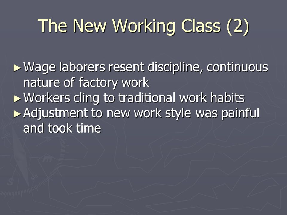 The New Working Class (2) ► Wage laborers resent discipline, continuous nature of factory work ► Workers cling to traditional work habits ► Adjustment