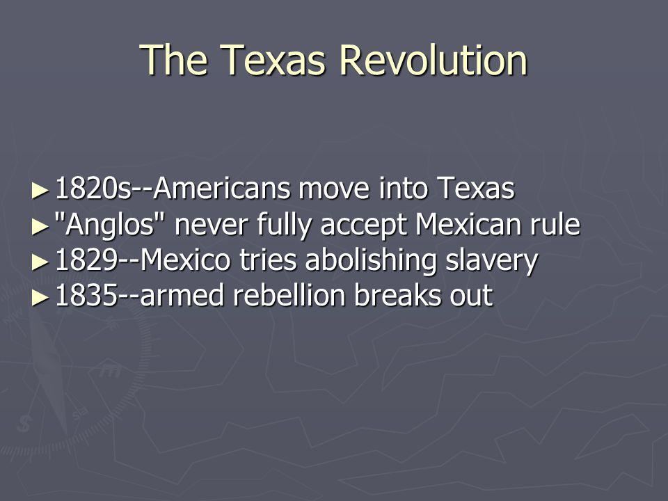 The Texas Revolution ► 1820s--Americans move into Texas ►