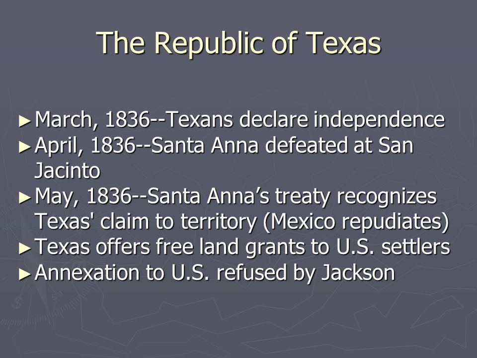 The Republic of Texas ► March, 1836--Texans declare independence ► April, 1836--Santa Anna defeated at San Jacinto ► May, 1836--Santa Anna's treaty re