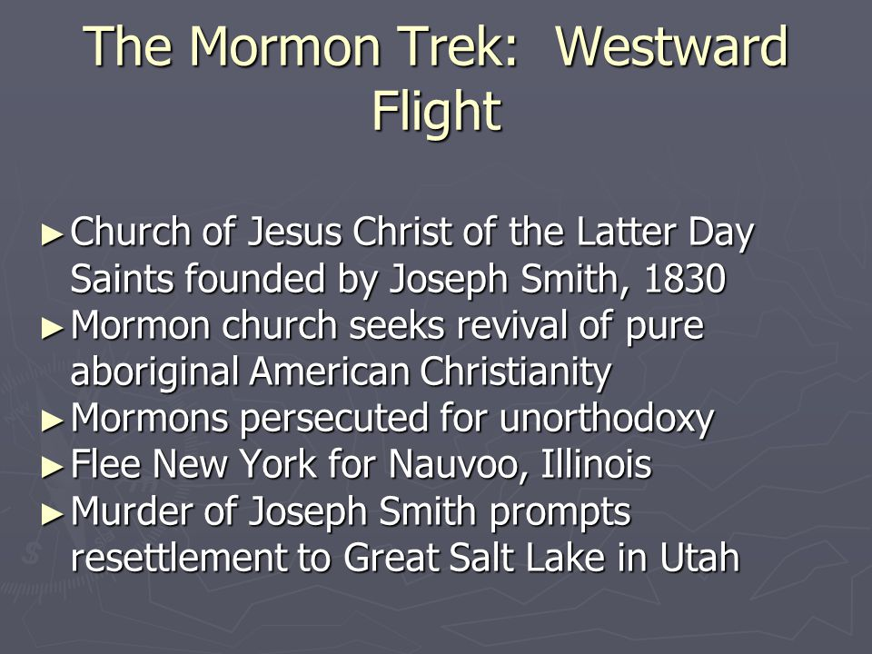 The Mormon Trek: Westward Flight ► Church of Jesus Christ of the Latter Day Saints founded by Joseph Smith, 1830 ► Mormon church seeks revival of pure