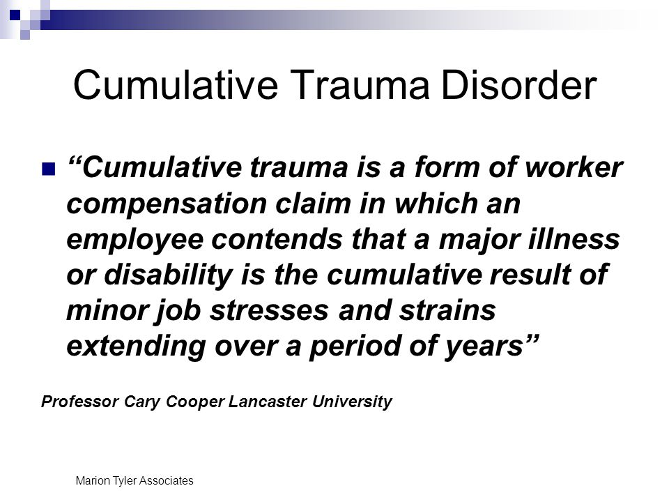 Marion Tyler Associates Cumulative Trauma Disorder Cumulative trauma is a form of worker compensation claim in which an employee contends that a major illness or disability is the cumulative result of minor job stresses and strains extending over a period of years Professor Cary Cooper Lancaster University