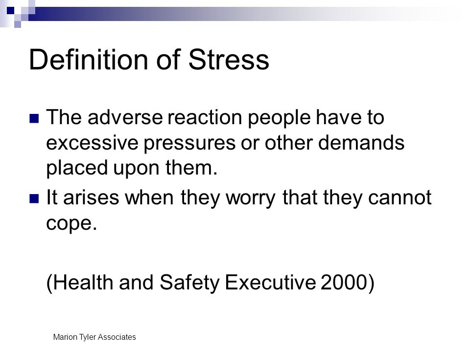 Marion Tyler Associates Definition of Stress The adverse reaction people have to excessive pressures or other demands placed upon them.