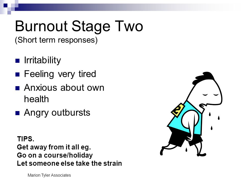 Marion Tyler Associates Burnout Stage Two (Short term responses) Irritability Feeling very tired Anxious about own health Angry outbursts TIPS.