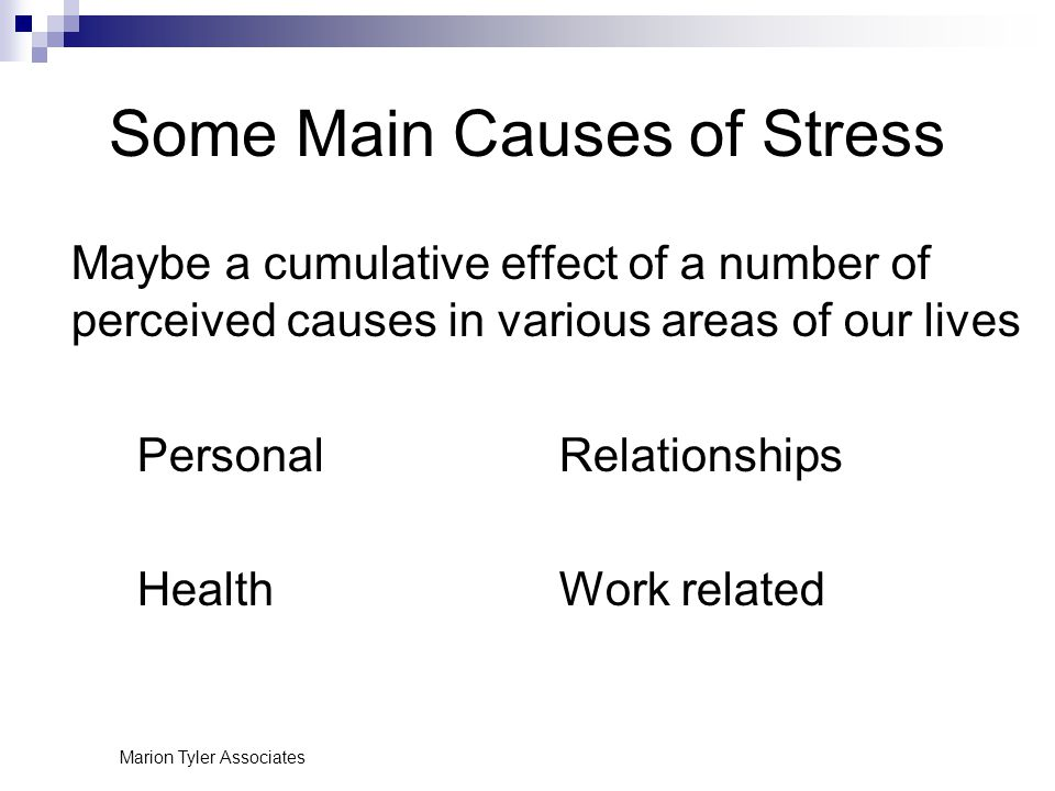 Marion Tyler Associates Some Main Causes of Stress Maybe a cumulative effect of a number of perceived causes in various areas of our lives PersonalRelationships HealthWork related