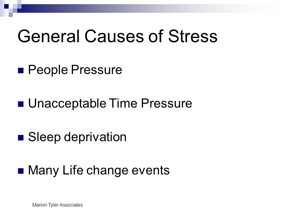 General Causes of Stress People Pressure Unacceptable Time Pressure Sleep deprivation Many Life change events