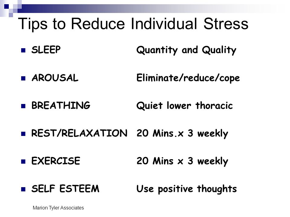 Marion Tyler Associates Tips to Reduce Individual Stress SLEEPQuantity and Quality AROUSALEliminate/reduce/cope BREATHINGQuiet lower thoracic REST/RELAXATION20 Mins.x 3 weekly EXERCISE20 Mins x 3 weekly SELF ESTEEMUse positive thoughts