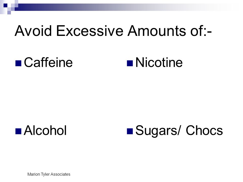 Marion Tyler Associates Avoid Excessive Amounts of:- Caffeine Alcohol Nicotine Sugars/ Chocs