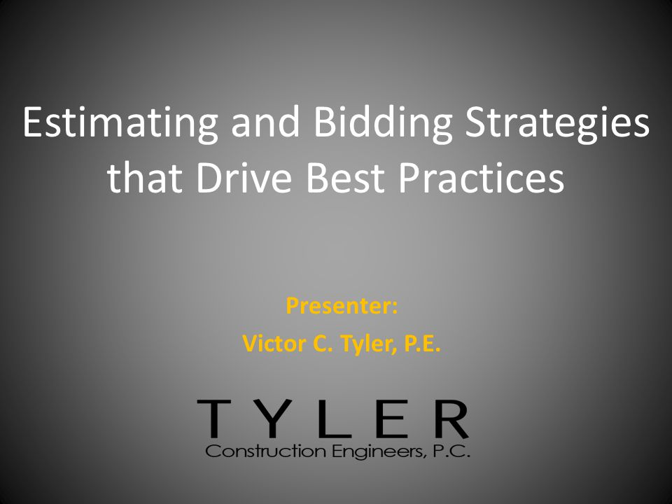 Presenter: Victor C. Tyler, P.E. Estimating and Bidding Strategies that Drive Best Practices