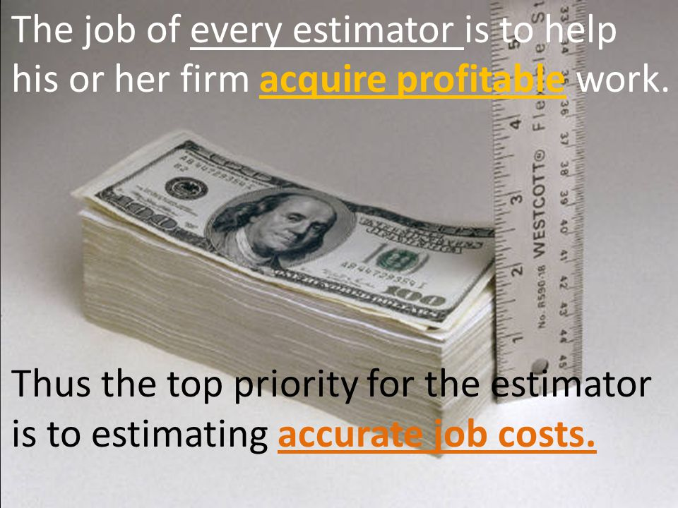 Thus the top priority for the estimator is to estimating accurate job costs. The job of every estimator is to help his or her firm acquire profitable