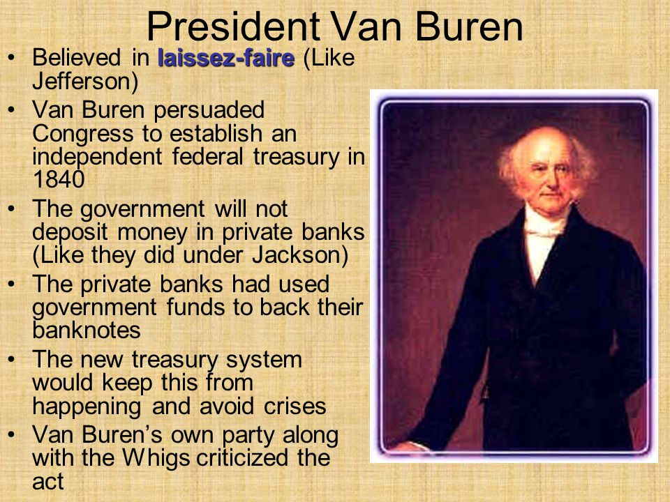 President Van Buren laissez-faireBelieved in laissez-faire (Like Jefferson) Van Buren persuaded Congress to establish an independent federal treasury in 1840 The government will not deposit money in private banks (Like they did under Jackson) The private banks had used government funds to back their banknotes The new treasury system would keep this from happening and avoid crises Van Buren's own party along with the Whigs criticized the act