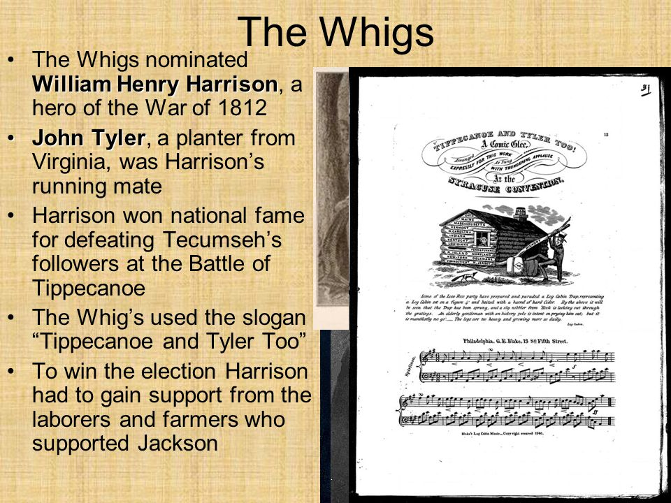 The Whigs William Henry HarrisonThe Whigs nominated William Henry Harrison, a hero of the War of 1812 John TylerJohn Tyler, a planter from Virginia, was Harrison's running mate Harrison won national fame for defeating Tecumseh's followers at the Battle of Tippecanoe The Whig's used the slogan Tippecanoe and Tyler Too To win the election Harrison had to gain support from the laborers and farmers who supported Jackson