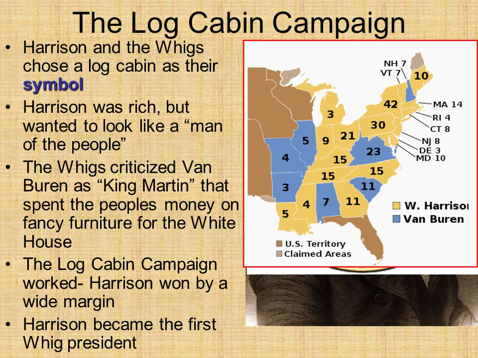 The Log Cabin Campaign symbolHarrison and the Whigs chose a log cabin as their symbol Harrison was rich, but wanted to look like a man of the people The Whigs criticized Van Buren as King Martin that spent the peoples money on fancy furniture for the White House The Log Cabin Campaign worked- Harrison won by a wide margin Harrison became the first Whig president