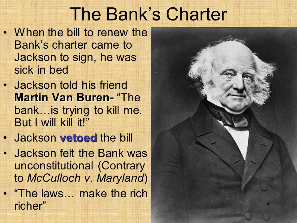 The Bank's Charter When the bill to renew the Bank's charter came to Jackson to sign, he was sick in bed Martin Van Buren-Jackson told his friend Martin Van Buren- The bank…is trying to kill me.