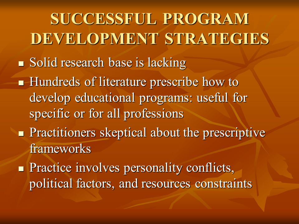 SUCCESSFUL PROGRAM DEVELOPMENT STRATEGIES Solid research base is lacking Solid research base is lacking Hundreds of literature prescribe how to develop educational programs: useful for specific or for all professions Hundreds of literature prescribe how to develop educational programs: useful for specific or for all professions Practitioners skeptical about the prescriptive frameworks Practitioners skeptical about the prescriptive frameworks Practice involves personality conflicts, political factors, and resources constraints Practice involves personality conflicts, political factors, and resources constraints