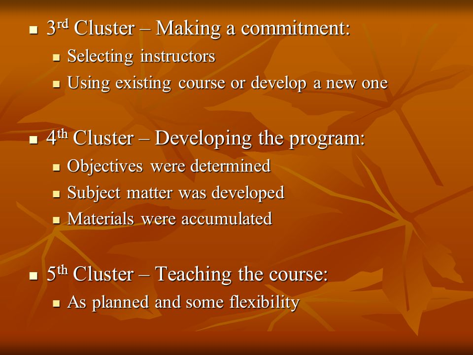 3 rd Cluster – Making a commitment: 3 rd Cluster – Making a commitment: Selecting instructors Selecting instructors Using existing course or develop a new one Using existing course or develop a new one 4 th Cluster – Developing the program: 4 th Cluster – Developing the program: Objectives were determined Objectives were determined Subject matter was developed Subject matter was developed Materials were accumulated Materials were accumulated 5 th Cluster – Teaching the course: 5 th Cluster – Teaching the course: As planned and some flexibility As planned and some flexibility