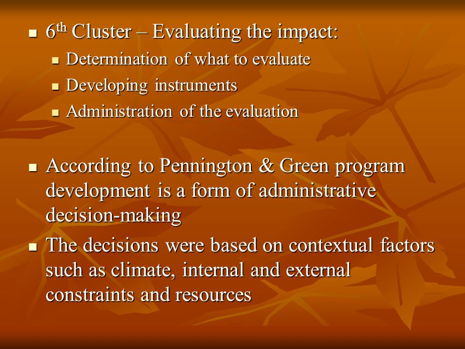 6 th Cluster – Evaluating the impact: 6 th Cluster – Evaluating the impact: Determination of what to evaluate Determination of what to evaluate Developing instruments Developing instruments Administration of the evaluation Administration of the evaluation According to Pennington & Green program development is a form of administrative decision-making According to Pennington & Green program development is a form of administrative decision-making The decisions were based on contextual factors such as climate, internal and external constraints and resources The decisions were based on contextual factors such as climate, internal and external constraints and resources