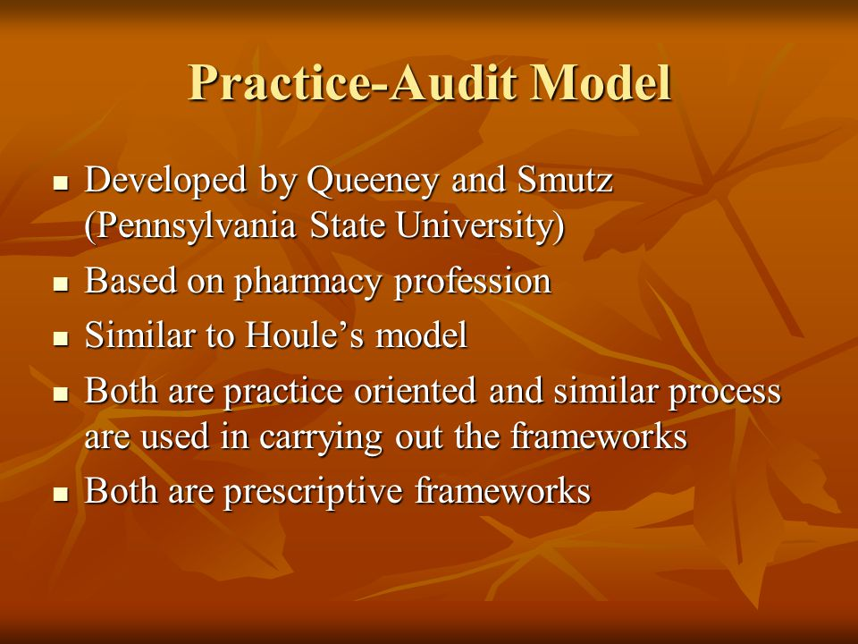 Practice-Audit Model Developed by Queeney and Smutz (Pennsylvania State University) Developed by Queeney and Smutz (Pennsylvania State University) Based on pharmacy profession Based on pharmacy profession Similar to Houle's model Similar to Houle's model Both are practice oriented and similar process are used in carrying out the frameworks Both are practice oriented and similar process are used in carrying out the frameworks Both are prescriptive frameworks Both are prescriptive frameworks