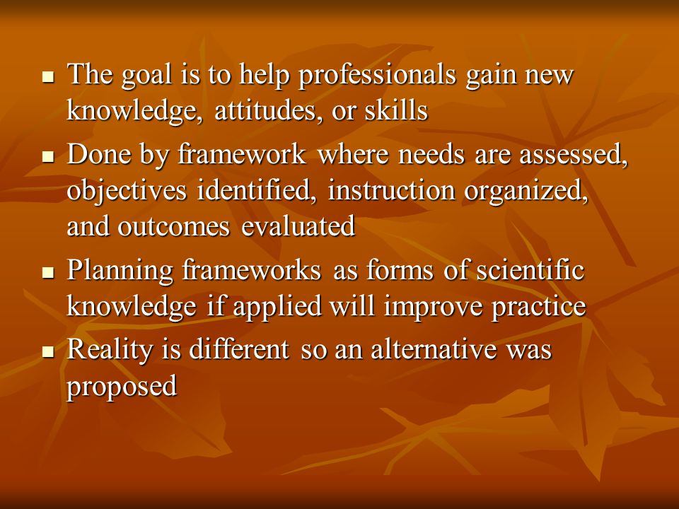 The goal is to help professionals gain new knowledge, attitudes, or skills The goal is to help professionals gain new knowledge, attitudes, or skills Done by framework where needs are assessed, objectives identified, instruction organized, and outcomes evaluated Done by framework where needs are assessed, objectives identified, instruction organized, and outcomes evaluated Planning frameworks as forms of scientific knowledge if applied will improve practice Planning frameworks as forms of scientific knowledge if applied will improve practice Reality is different so an alternative was proposed Reality is different so an alternative was proposed