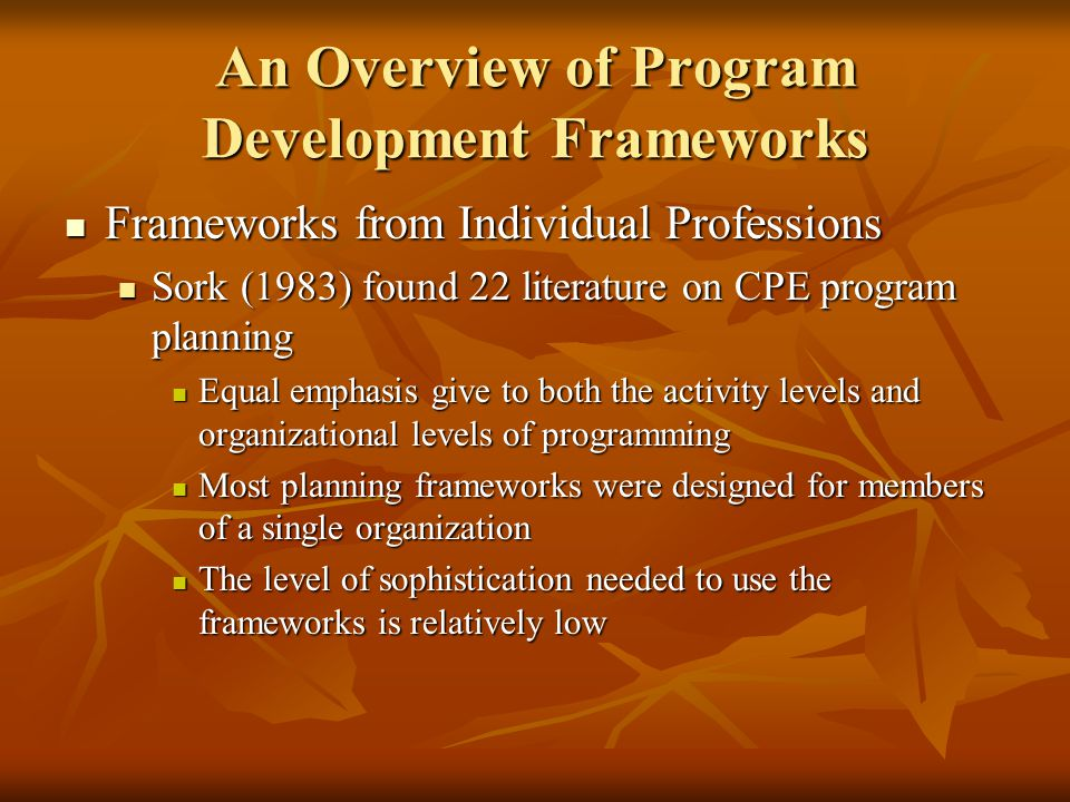 An Overview of Program Development Frameworks Frameworks from Individual Professions Frameworks from Individual Professions Sork (1983) found 22 literature on CPE program planning Sork (1983) found 22 literature on CPE program planning Equal emphasis give to both the activity levels and organizational levels of programming Equal emphasis give to both the activity levels and organizational levels of programming Most planning frameworks were designed for members of a single organization Most planning frameworks were designed for members of a single organization The level of sophistication needed to use the frameworks is relatively low The level of sophistication needed to use the frameworks is relatively low