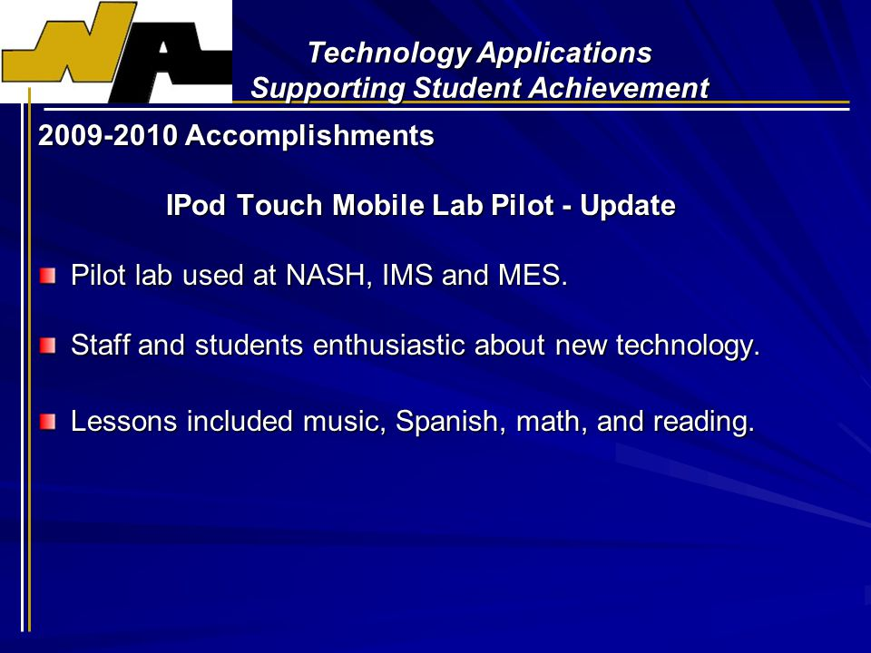 Technology Applications Supporting Student Achievement 2009-2010 Accomplishments IPod Touch Mobile Lab Pilot - Update Pilot lab used at NASH, IMS and MES.