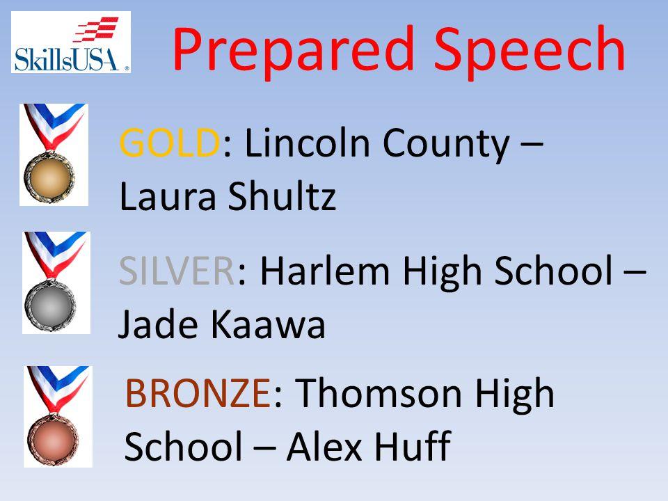 Prepared Speech BRONZE: Thomson High School – Alex Huff SILVER: Harlem High School – Jade Kaawa GOLD: Lincoln County – Laura Shultz