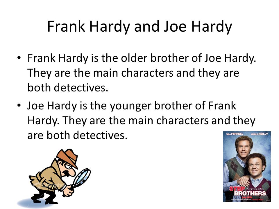 Frank Hardy and Joe Hardy Frank Hardy is the older brother of Joe Hardy. They are the main characters and they are both detectives. Joe Hardy is the y